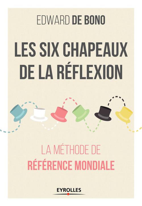 Les six chapeaux de la réflexion ; la méthode de référence mondiale