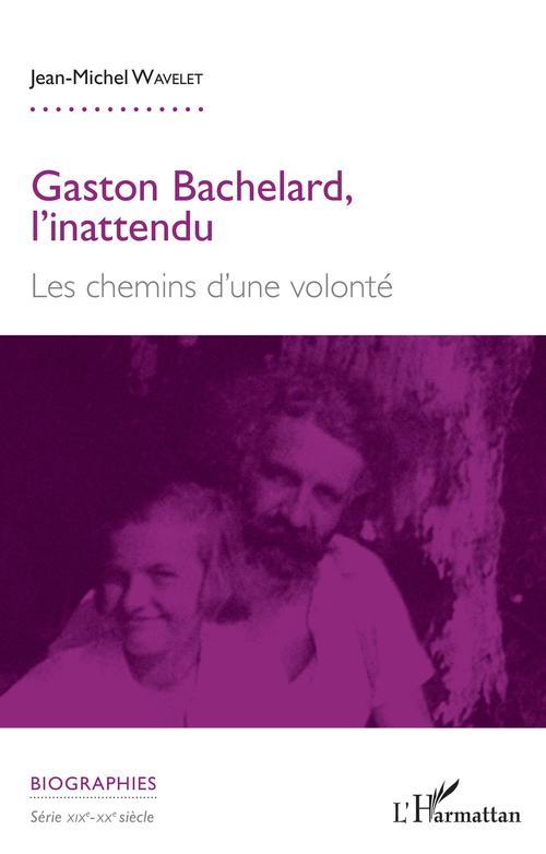 Gaston Bachelard, l'inattendu ; les chemins d'une volonté