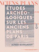 Vente EBooks : Études archéologiques sur les anciens plans de Paris - Des XVIe, XVIIe et XVIIIe siècles  - Alfred Bonnardot
