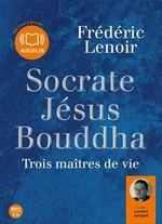 Socrate, Jésus, Bouddha, Trois maîtres de vie  - Frédéric Lenoir