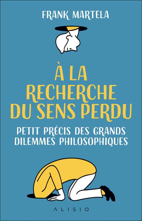 À la recherche du sens perdu ; petit précis des grands dilemmes philosophiques  - Franck Martela