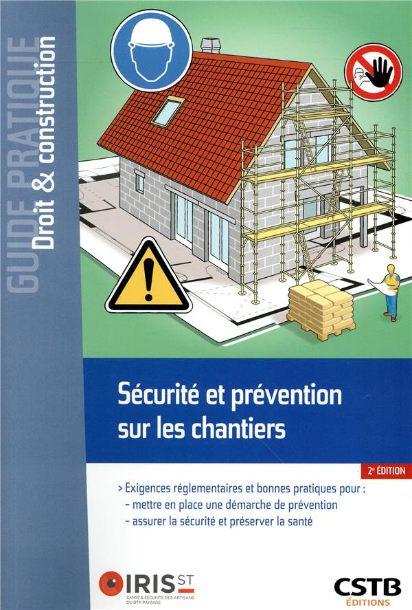 Sécurité et prévention sur les chantiers ; exigences réglementaires et bonnes pratiques pour  mettre en place  une démarche de prévention, assurer la sécurité et préserver la santé