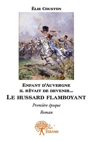 Enfant d'Auvergne il rêvait de devenir... le hussard flamboyant ; première époque
