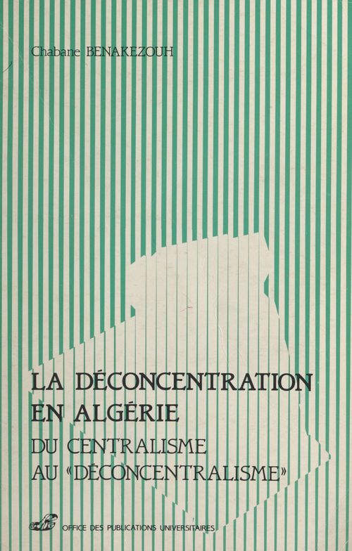 La déconcentration en Algérie  - Chabane Benakezouh