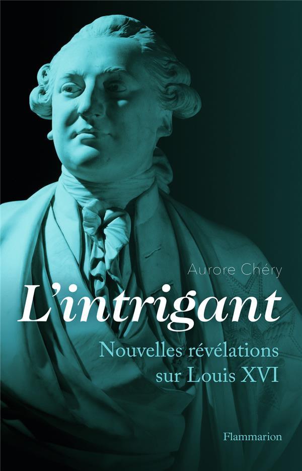 L'intrigant ; nouvelles révélations sur Louis XVI