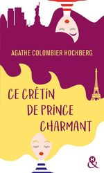 Ce crétin de prince charmant  - Agathe COLOMBIER HOCHBERG