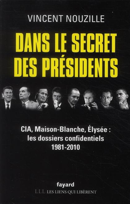 Dans le secret des présidents ; CIA, Maison-Blanche, Elysée : les dossiers confidentiels 1981-2010