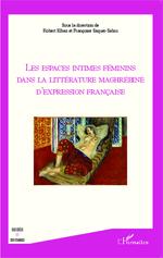 Les espaces intimes féminins dans la littérature maghrébine d'expression française  - Francoise Saquer-Sabin - Robert Elbaz