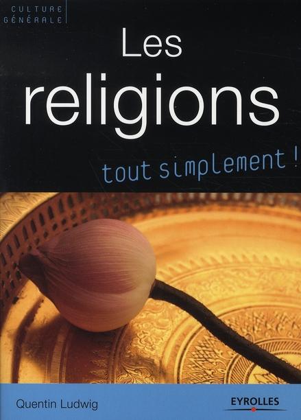 Les Religions. Catholicisme, Orthodoxie, Protestantisme, Judaisme, Kabbale, Islam, Bouddhismes. Tout