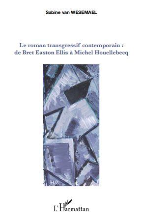 Le roman transgressif contemporain : de Bret Easton Ellis à Michel Houellebecq