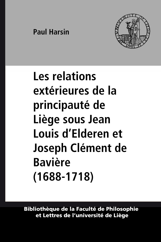 Les relations extérieures de la principauté de Liège sous Jean Louis d´Elderen et Joseph Clément de Bavière (1688-1718)