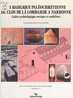 La basilique paléochrétienne du clos de la Lombarde à Narbonne : cadre archéologique, vestiges et mobiliers