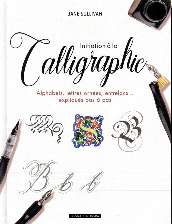 INITIATION A LA CALLIGRAPHIE  -  ALPHABETS, LETTRES ORNEES, ENTRELACS... EXPLIQUES PAS A PAS SULLIVAN, JANE