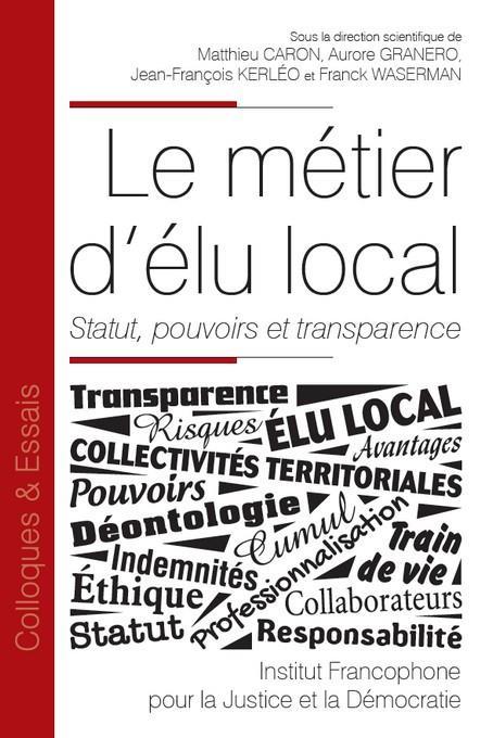 Le métier d'élu local ; statut, pouvoirs et transparence