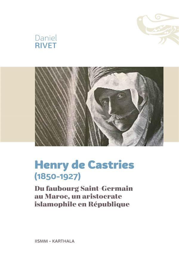 HENRY DE CASTRIES (1850-1927) - DU FAUBOURG SAINT-GERMAIN AU MAROC, UN ARISTOCRATE ISLAMOPHILE EN RE