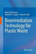 Bioremediation Technology for Plastic Waste  - Mohd. Shahnawaz - Manisha K. Sangale - Avinash B. Ade