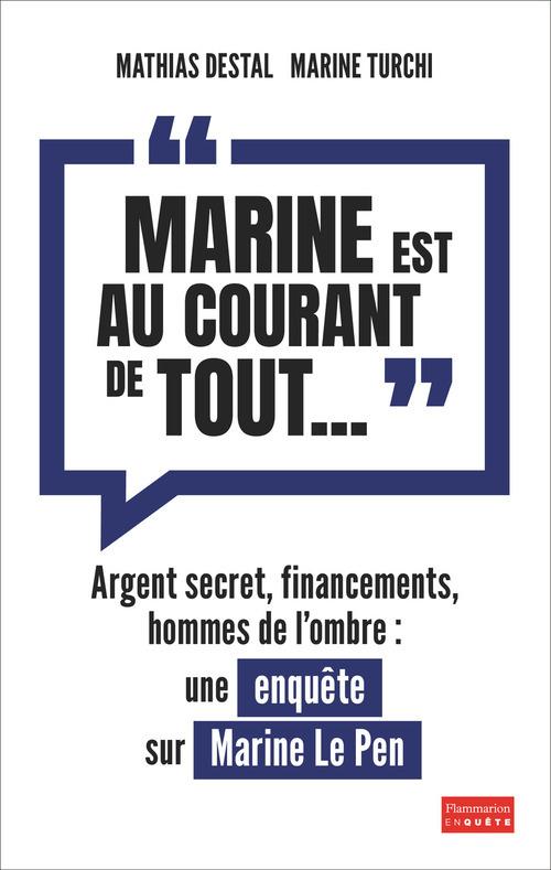 Marine est au courant de tout... ; agent secret, financements, hommes de l'ombre : une enquête sur Marine Le Pen
