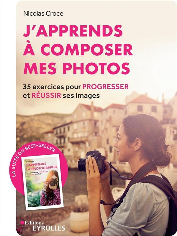 J'APPRENDS A COMPOSER MES PHOTOSA  -  35 EXERCICES POUR PROGRESSER ET REUSSIR SES IMAGES