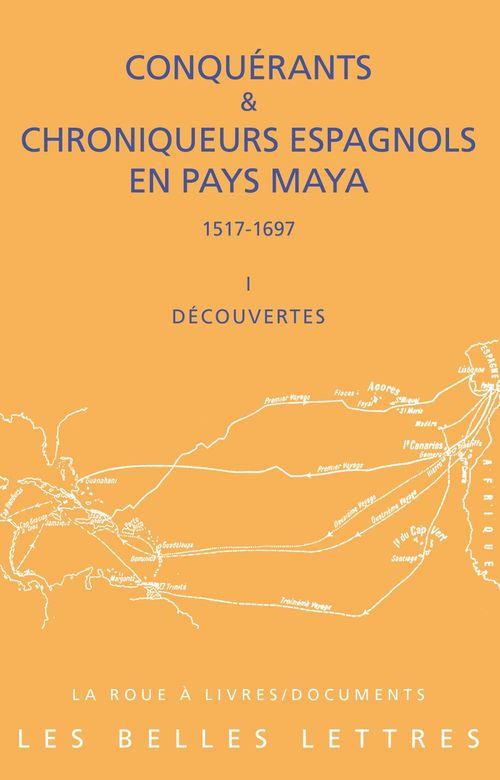 Conquérants et chroniqueurs, Espagnols en pays Maya (1517-1697) t.1 ; découvertes