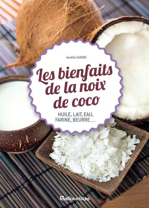 Les bienfaits de la noix de coco ; huile, lait, eau, farine, beurre...