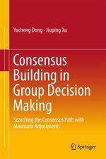 Consensus Building in Group Decision Making  - Jiuping Xu - Yucheng Dong