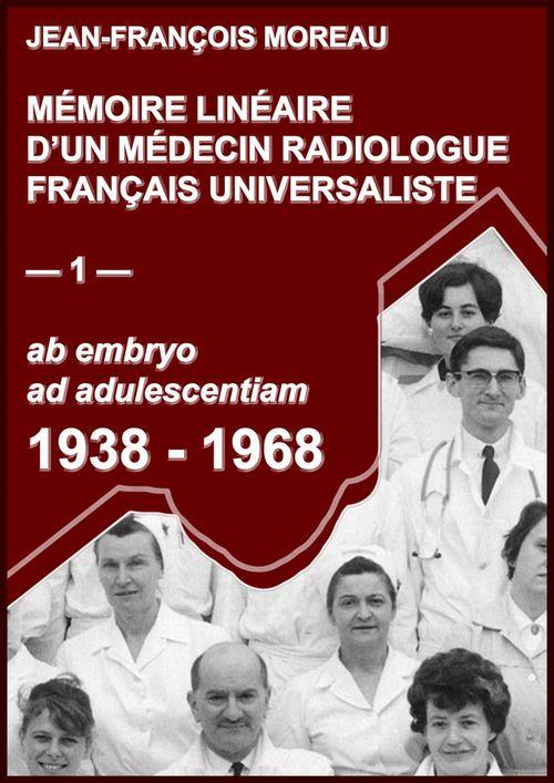 Mémoire linéaire d'un médecin radiologue universaliste t.1 ; 1938-1968: ab embryo ad adulescentiam
