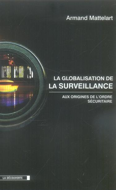 La globalisation de la surveillance ;aux origines de l'ordre sécuritaire