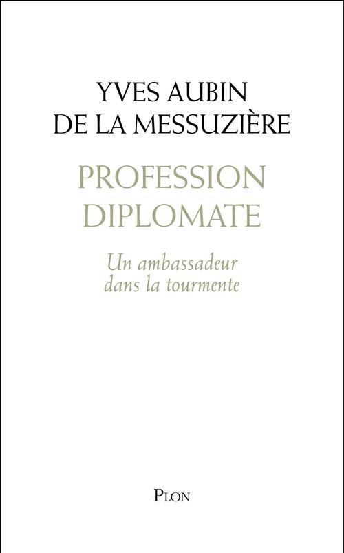 Profession diplomate : Un ambassadeur dans la tourmente  - Yves Aubin de LA MESSUZIÈRE