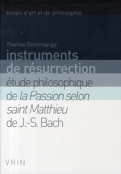 Instruments de résurrection ; études philosophiques de la Passion selon saint Matthieu de J.-S. Bach