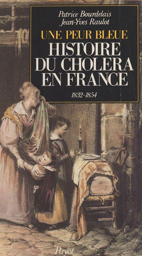 Histoire du choléra en France : une peur bleue, 1832 et 1854  - Patrice Bourdelais  - Jean-Yves Raulot