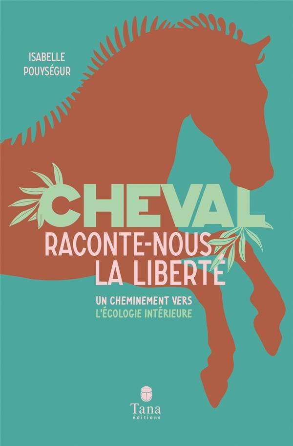 Cheval, raconte-nous la liberté ; un cheminement vers l'écologie intérieure