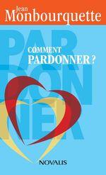Comment pardonner? (format poche)  - Jean Monbourquette