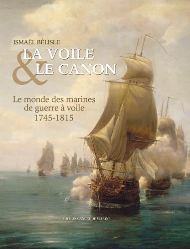 La voile & le canon ; 1745-1815, le monde des marines de guerre à voile