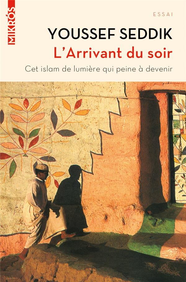 L'Arrivant Du Soir ; Cet Islam De Lumiere Qui Peine A Devenir