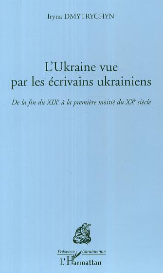 L'Ukraine vue par les écrivains ukrainiens ; de la fin du XIXe siècle à la première moitié du XXe siècle