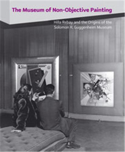 The museum of non-objective painting - hilla rebay and the origins of the solomon r. guggenheim muse