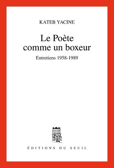 Le Poete Comme Un Boxeur. Entretiens (1958-1989)