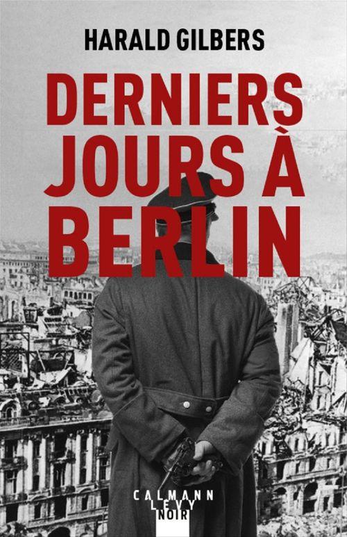 Derniers jours à Berlin  - Harald Gilbers