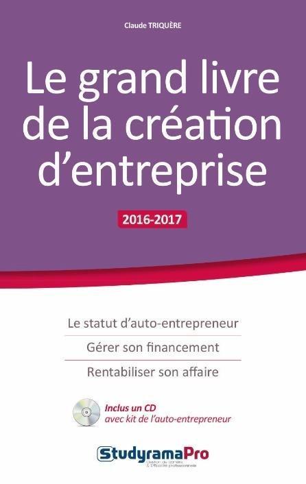 Le grand livre de la création d'entreprise ; le statut d'auto-entrepeneur, gérer son financement, rentabiliser son affaire (2016/2017)