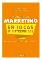 Pratiquer le marketing en 10 cas d'entreprises  - Claire Garcia - Jean-Louis Martinez