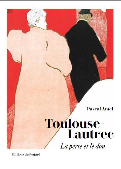 Toulouse-Lautrec ; la perte et le don