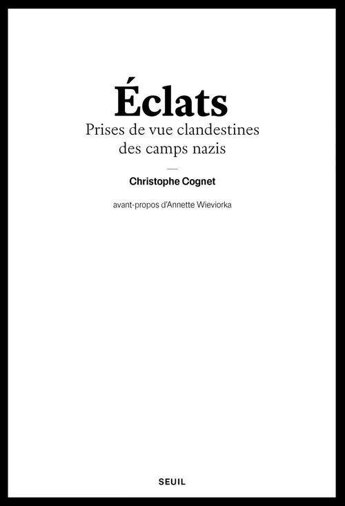 Eclats - Prises de vue clandestines des camps naziS  - Christophe Cognet