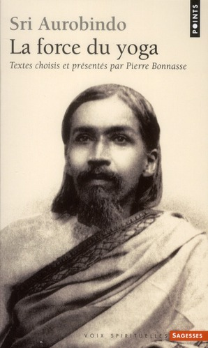 Sri aurobindo ; la force du yoga