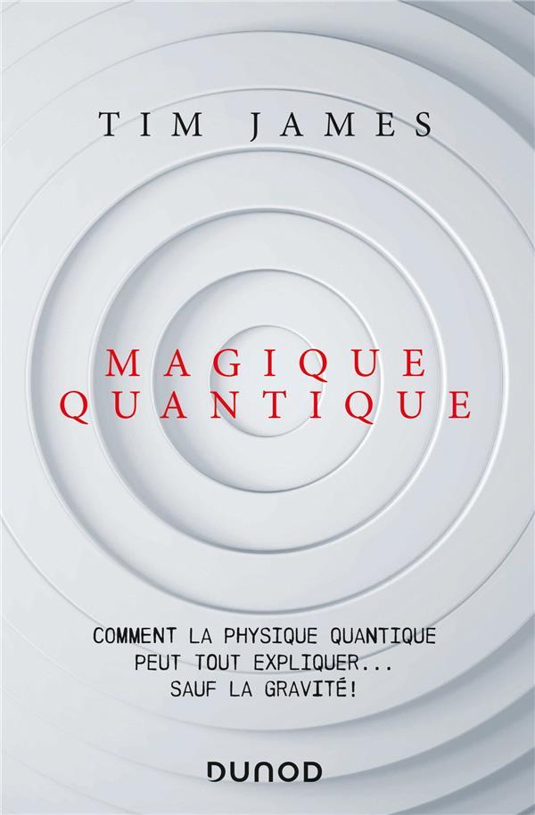 Magique quantique ; comment la physique quantique peut tout expliquer... sauf la gravité !