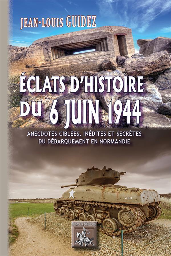 éclats d'Histoire du 6 juin 1944 ; anecdotes ciblées, inédites ou secrètes
