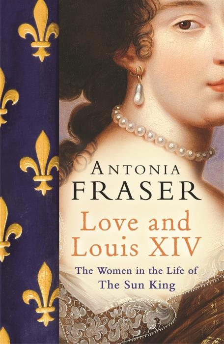 LOVE AND LOUIS XIV - THE WOMEN IN THE LIFE OF THE SUN KING
