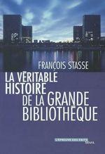 La Véritable Histoire de la Grande Bibliothèque  - François Stasse