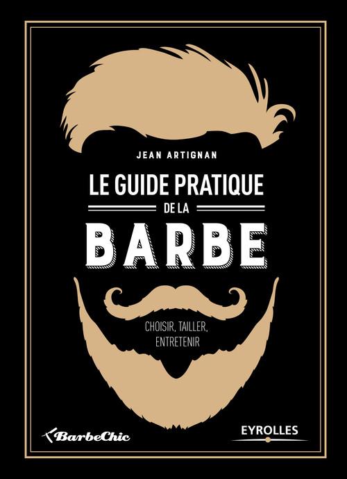 Le guide pratique de la barbe ; choisir, tailler, entretenir