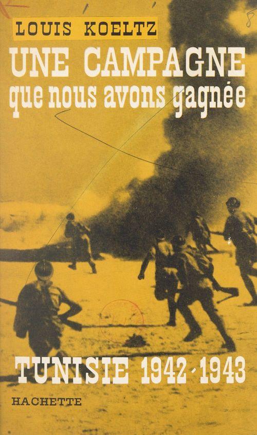Une campagne que nous avons gagnée : Tunisie, 1942-1943  - Louis Koeltz