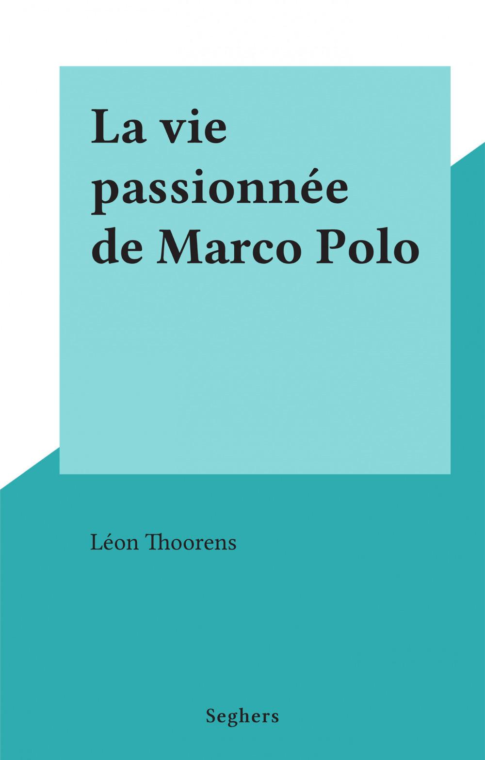 La vie passionnée de Marco Polo  - Leon Thoorens